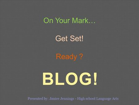 BLOG! On Your Mark… Get Set! Ready ? Presented by: Janice Jennings - High school Language Arts.