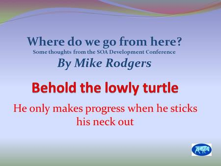 He only makes progress when he sticks his neck out Where do we go from here? Some thoughts from the SOA Development Conference By Mike Rodgers.