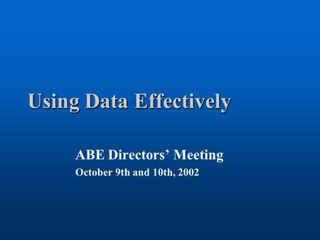 Using Data Effectively ABE Directors' Meeting October 9th and 10th, 2002.
