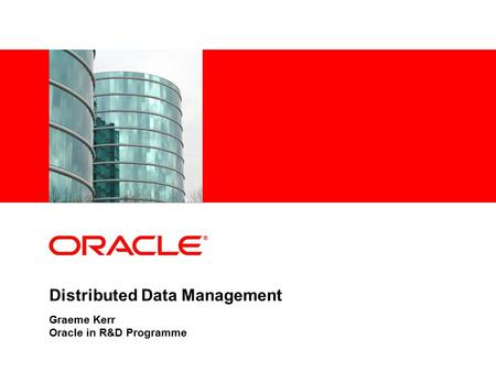 Distributed Data Management Graeme Kerr Oracle in R&D Programme.