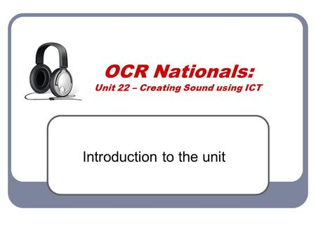 OCR Nationals: Unit 22 – Creating Sound using ICT Introduction to the unit.