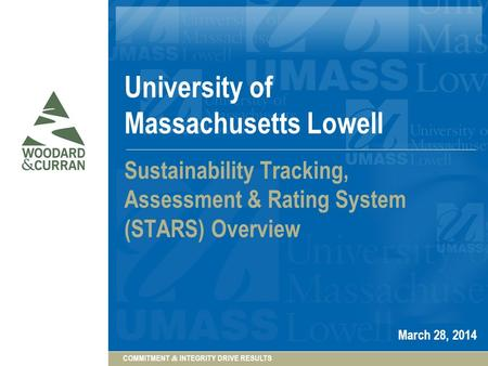COMMITMENT & INTEGRITY DRIVE RESULTS University of Massachusetts Lowell Sustainability Tracking, Assessment & Rating System (STARS) Overview March 28,