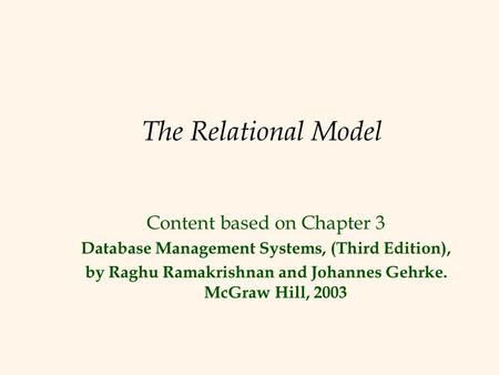 The Relational Model Content based on Chapter 3 Database Management Systems, (Third Edition), by Raghu Ramakrishnan and Johannes Gehrke. McGraw Hill, 2003.