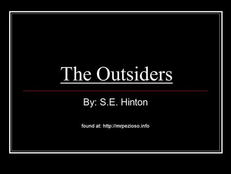 By: S.E. Hinton found at: http://mrpezioso.info The Outsiders By: S.E. Hinton found at: http://mrpezioso.info.