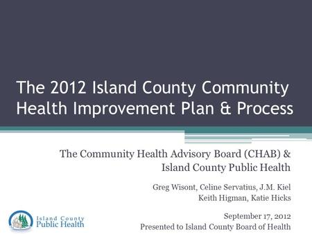 The 2012 Island County Community Health Improvement Plan & Process The Community Health Advisory Board (CHAB) & Island County Public Health Greg Wisont,