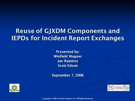 Copyright  2006 Crossflo Systems, Inc. All Rights Reserved Reuse of GJXDM Components and IEPDs for Incident Report Exchanges Presented by: Winfield Wagner.