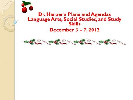 Dr. Harper's Plans and Agendas Language Arts, Social Studies, and Study Skills December 3 – 7, 2012.