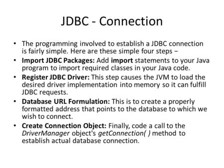 JDBC - Connection The programming involved to establish a JDBC connection is fairly simple. Here are these simple four steps − Import JDBC Packages: Add.