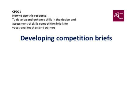 Developing competition briefs CPD2d How to use this resource: To develop and enhance skills in the design and assessment of skills competition briefs for.