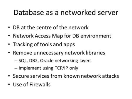Database as a networked server DB at the centre of the network Network Access Map for DB environment Tracking of tools and apps Remove unnecessary network.