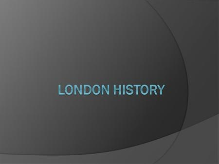  Word London possibly derived from Celtic - Londinios (the place of the bold one)  Around 50 AD Romans created military depot in this ideal location.