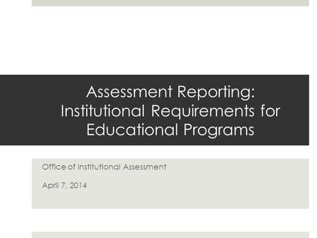Assessment Reporting: Institutional Requirements for Educational Programs Office of Institutional Assessment April 7, 2014.