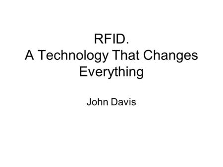 RFID. A Technology That Changes Everything John Davis.