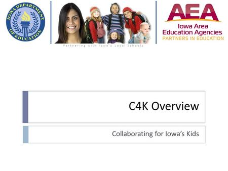 C4K Overview Collaborating for Iowa's Kids Partnering with Iowa's Local Schools.