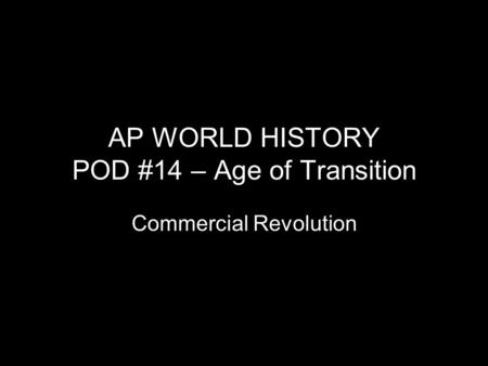 AP WORLD HISTORY POD #14 – Age of Transition Commercial Revolution.