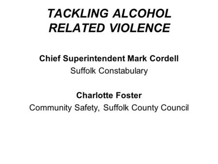 TACKLING ALCOHOL RELATED VIOLENCE Chief Superintendent Mark Cordell Suffolk Constabulary Charlotte Foster Community Safety, Suffolk County Council.