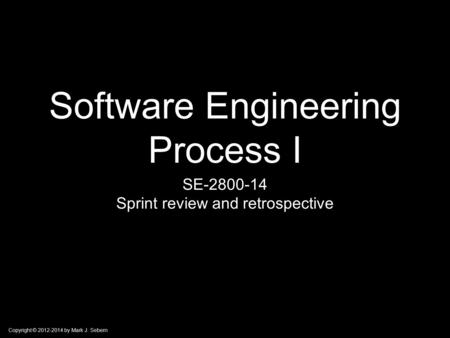 Copyright © 2012-2014 by Mark J. Sebern Software Engineering Process I SE-2800-14 Sprint review and retrospective.