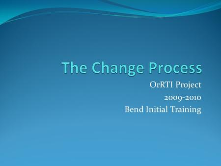 OrRTI Project 2009-2010 Bend Initial Training. Targets Formula for Success Activity Managing Complex Change in your School/District Addressing Resistance.
