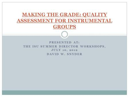 PRESENTED AT: THE ISU SUMMER DIRECTOR WORKSHOPS, JULY 10, 2012 DAVID W. SNYDER MAKING THE GRADE: QUALITY ASSESSMENT FOR INSTRUMENTAL GROUPS.