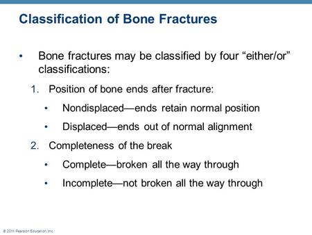 "© 2011 Pearson Education, Inc. Classification of Bone Fractures Bone fractures may be classified by four ""either/or"" classifications: 1.Position of bone."