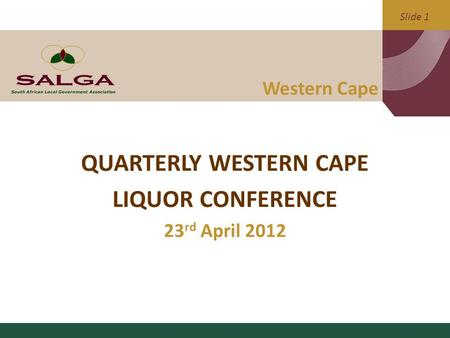 Slide 1 Western Cape QUARTERLY WESTERN CAPE LIQUOR CONFERENCE 23 rd April 2012.