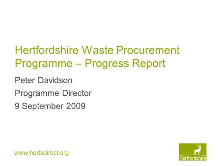 Www.hertsdirect.org Hertfordshire Waste Procurement Programme – Progress Report Peter Davidson Programme Director 9 September 2009.