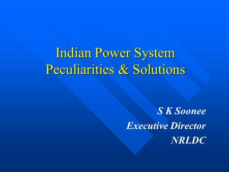 Indian Power System Peculiarities & Solutions S K Soonee Executive Director NRLDC.