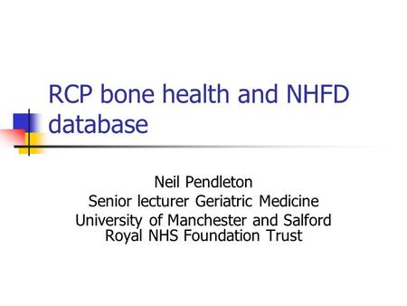 RCP bone health and NHFD database Neil Pendleton Senior lecturer Geriatric Medicine University of Manchester and Salford Royal NHS Foundation Trust.