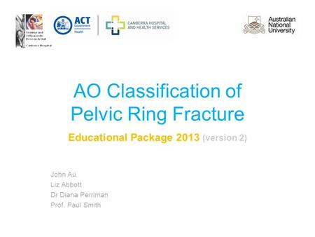 AO Classification of Pelvic Ring Fracture Educational Package 2013 (version 2) John Au Liz Abbott Dr Diana Perriman Prof. Paul Smith.