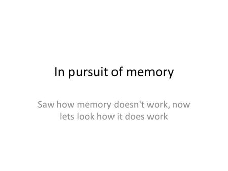 In pursuit of memory Saw how memory doesn't work, now lets look how it does work.