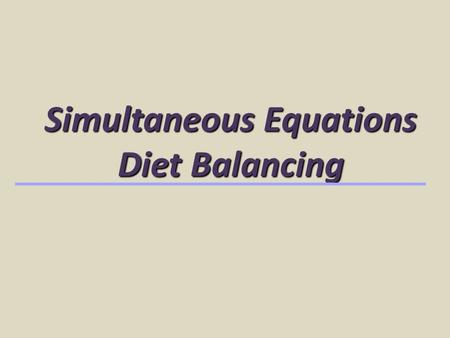 Simultaneous Equations Diet Balancing. Simultaneous Equations Used to balance for 2 nutrients Usually protein and energy Balances for required amounts.