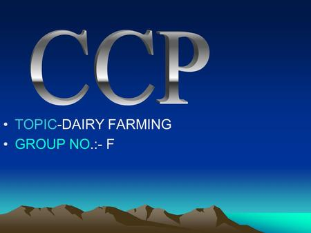 TOPIC-DAIRY FARMING GROUP NO.:- F. GROUP MEMBERS NITIN KHASDEO ROSHAN HARLE VISHAK SUKHDEV NARMADA G. KRISHNA.