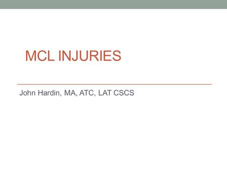 MCL INJURIES John Hardin, MA, ATC, LAT CSCS. The Latest and Greatest.