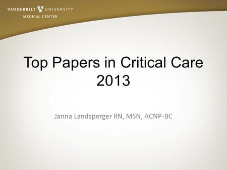Top Papers in Critical Care 2013 Janna Landsperger RN, MSN, ACNP-BC.