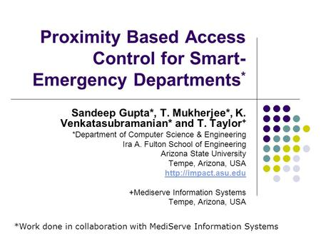 Proximity Based Access Control for Smart- Emergency Departments * Sandeep Gupta*, T. Mukherjee*, K. Venkatasubramanian* and T. Taylor + *Department of.