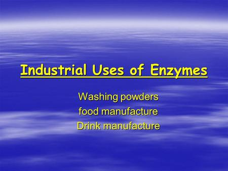 Industrial Uses of Enzymes Washing powders food manufacture Drink manufacture.