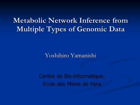 Metabolic Network Inference from Multiple Types of Genomic Data Yoshihiro Yamanishi Centre de Bio-informatique, Ecole des Mines de Paris.