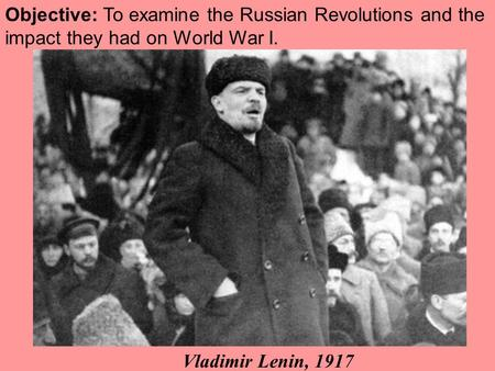 Objective: To examine the Russian Revolutions and the impact they had on World War I. Vladimir Lenin, 1917.