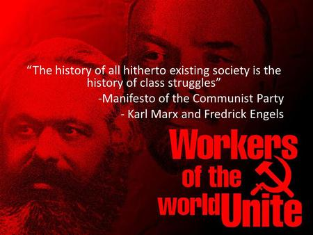 """The history of all hitherto existing society is the history of class struggles"" -Manifesto of the Communist Party - Karl Marx and Fredrick Engels."
