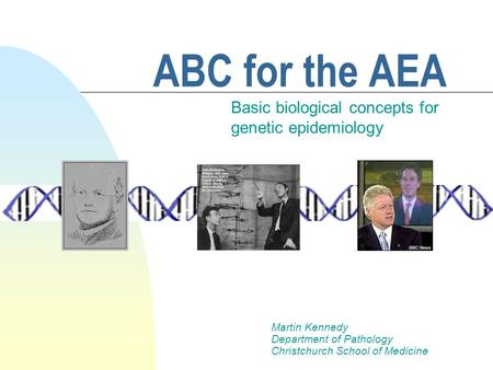 ABC for the AEA Basic biological concepts for genetic epidemiology Martin Kennedy Department of Pathology Christchurch School of Medicine.