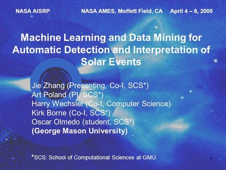 1 Machine Learning and Data Mining for Automatic Detection and Interpretation of Solar Events Jie Zhang (Presenting, Co-I, SCS*) Art Poland (PI, SCS*)