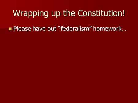 "Wrapping up the Constitution! Please have out ""federalism"" homework… Please have out ""federalism"" homework…"