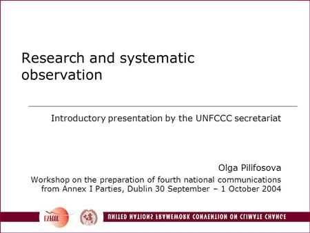 1 Research and systematic observation Introductory presentation by the UNFCCC secretariat Olga Pilifosova Workshop on the preparation of fourth national.