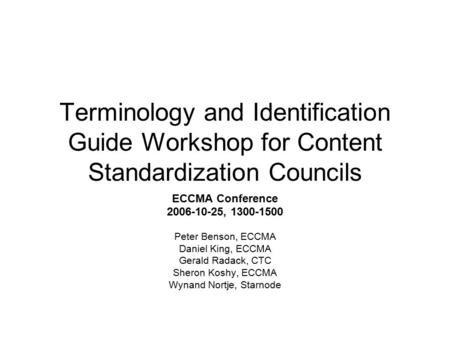 Terminology and Identification Guide Workshop for Content Standardization Councils ECCMA Conference 2006-10-25, 1300-1500 Peter Benson, ECCMA Daniel King,