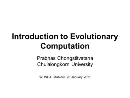 Introduction to Evolutionary Computation Prabhas Chongstitvatana Chulalongkorn University WUNCA, Mahidol, 25 January 2011.