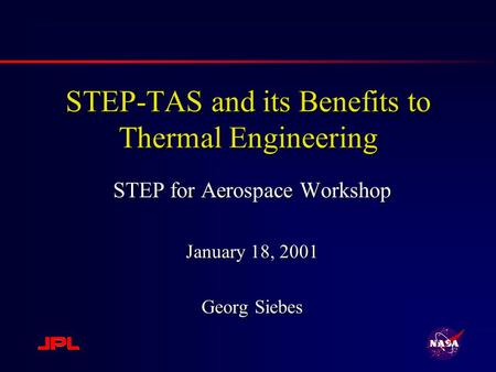 STEP-TAS and its Benefits to Thermal Engineering STEP for Aerospace Workshop January 18, 2001 Georg Siebes.