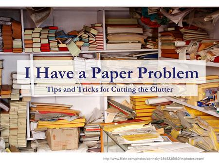 I Have a Paper Problem Tips and Tricks for Cutting the Clutter