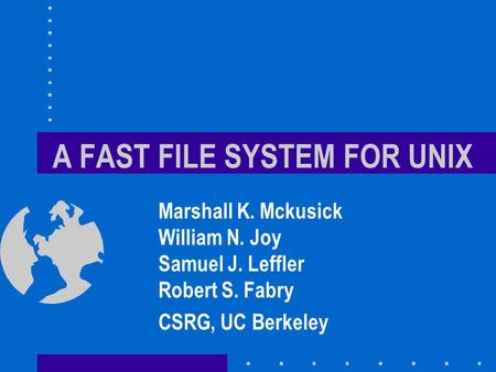 A FAST FILE SYSTEM FOR UNIX Marshall K. Mckusick William N. Joy Samuel J. Leffler Robert S. Fabry CSRG, UC Berkeley.