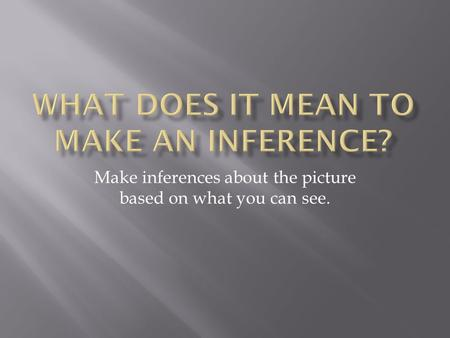 Make inferences about the picture based on what you can see.