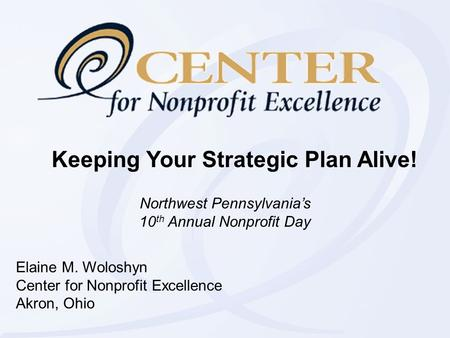Keeping Your Strategic Plan Alive! Elaine M. Woloshyn Center for Nonprofit Excellence Akron, Ohio Northwest Pennsylvania's 10 th Annual Nonprofit Day.